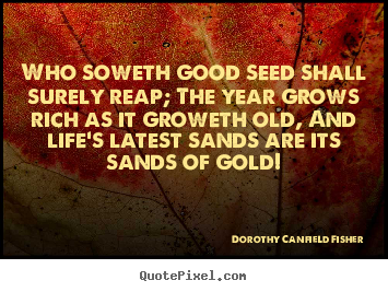 Life quotes - Who soweth good seed shall surely reap; the year..