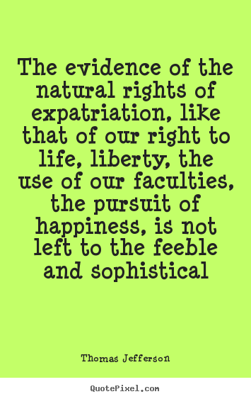 Sayings about life - The evidence of the natural rights of expatriation, like that..