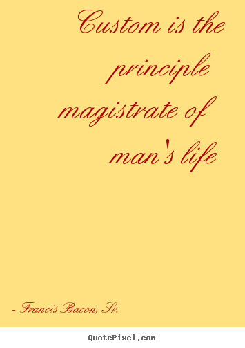 Quotes about life - Custom is the principle magistrate of man's..
