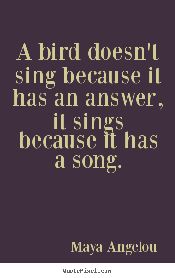 Maya Angelou poster quote - A bird doesn't sing because it has an answer, it sings because.. - Life quotes