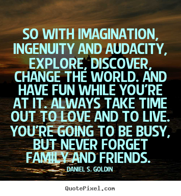 Quotes about life - So with imagination, ingenuity and audacity, explore, discover,..