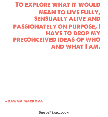 To explore what it would mean to live fully, sensually alive.. Dawna Markova famous life quotes