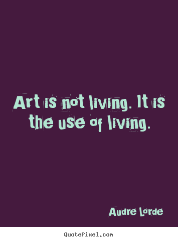 Life quotes - Art is not living. it is the use of living.