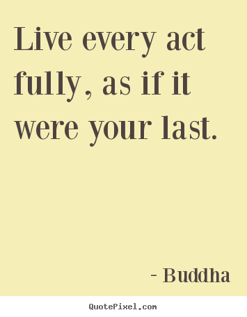 Design custom picture quotes about life - Live every act fully, as if it were your last.