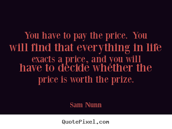Create picture quotes about life - You have to pay the price. you will find that everything in life exacts..