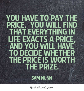 You have to pay the price. you will find that everything.. Sam Nunn  life quotes