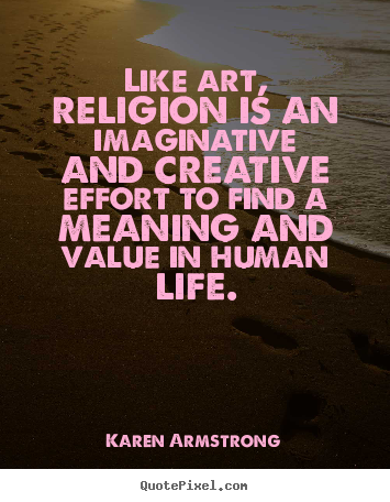 Quotes about life - Like art, religion is an imaginative and creative effort to find a meaning..