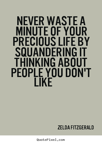 Customize picture quotes about life - Never waste a minute of your precious life by squandering..