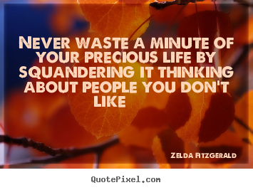 Create photo quotes about life - Never waste a minute of your precious life by..