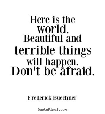 Here is the world.  beautiful and terrible.. Frederick Buechner good life quotes