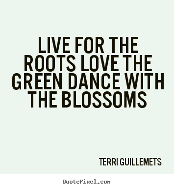 Live for the roots love the green dance with the blossoms Terri Guillemets greatest life quotes