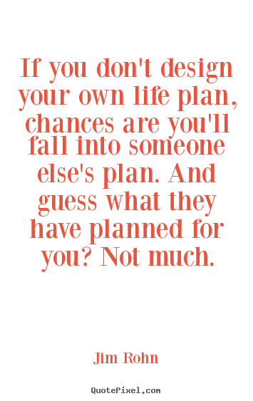 If You Don T Design Your Own Plan Chances Are That