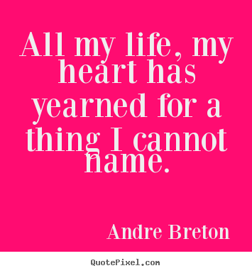 Life quotes - All my life, my heart has yearned for a thing..