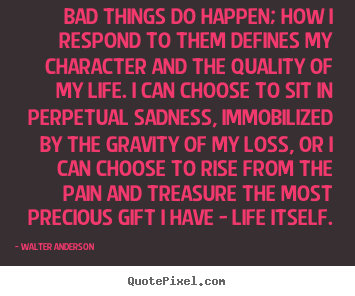 Quotes about life - Bad things do happen; how i respond to them defines..