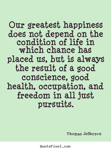 Quotes about life - Our greatest happiness does not depend on the condition of life..