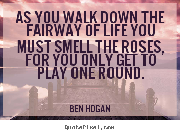 Life sayings - As you walk down the fairway of life you must smell..