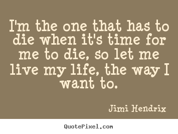 Jimi Hendrix picture quotes - I'm the one that has to die when it's time for.. - Life quote