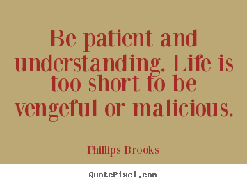 Phillips Brooks picture quotes - Be patient and understanding. life is too short to be vengeful or malicious. - Life quote