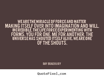 Create graphic picture quotes about life - We are the miracle of force and matter making..