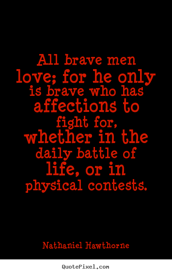 All brave men love; for he only is brave who has affections.. Nathaniel Hawthorne  life quotes