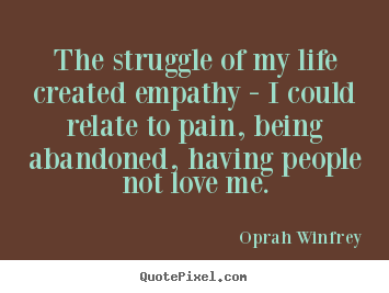 Life quote - The struggle of my life created empathy -..