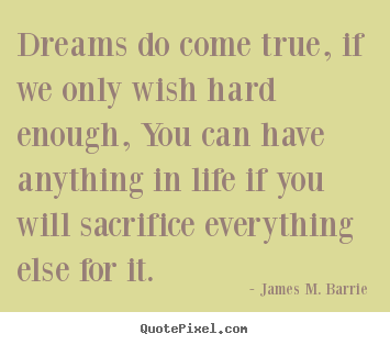 Quote about life - Dreams do come true, if we only wish hard enough, you can..