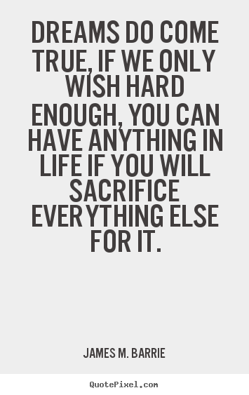 Quote about life - Dreams do come true, if we only wish hard enough, you can have anything..