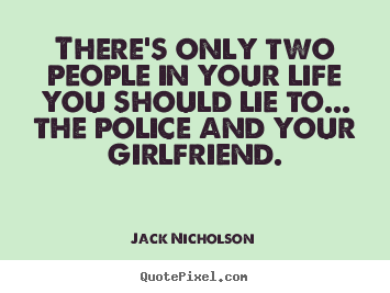 Life sayings - There's only two people in your life you should lie to.....