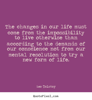 Quote about life - The changes in our life must come from the impossibility to live..