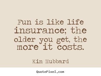 Quotes For Life Insurance Amazing Quotes About Life  Fun Is Like Life Insurance The Older You Get