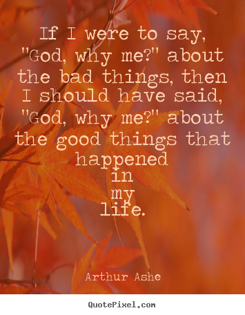 "Quotes about life - If i were to say, ""god, why me?"" about the bad things,.."
