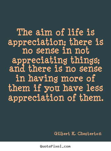 Life quote - The aim of life is appreciation; there is no sense in not appreciating..