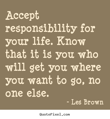 Accept responsibility for your life. know.. Les Brown  life quotes