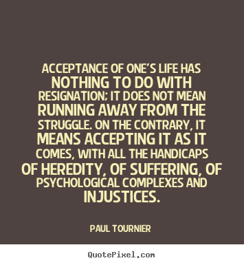 Quotes about life - Acceptance of one's life has nothing to do with resignation; it does..