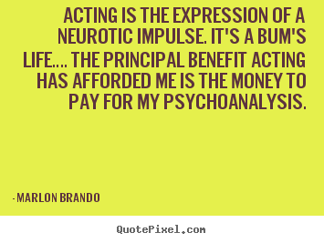Life quotes - Acting is the expression of a neurotic impulse. it's..