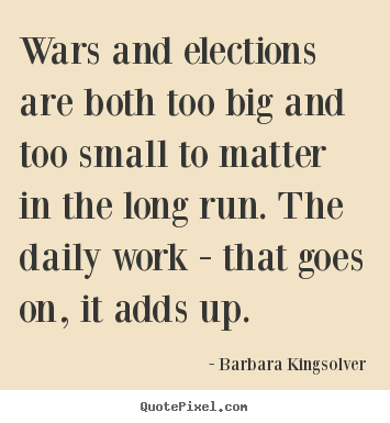 Barbara Kingsolver picture quote - Wars and elections are both too big and too small to matter in the.. - Life quotes