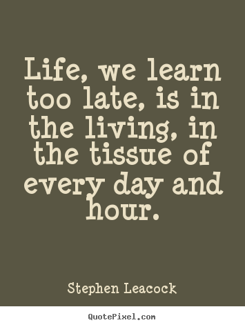 Stephen Leacock picture quotes - Life, we learn too late, is in the living, in the tissue of every.. - Life quotes