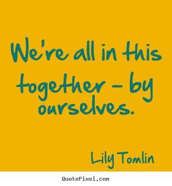 Quotes about life - We're all in this together - by ourselves.