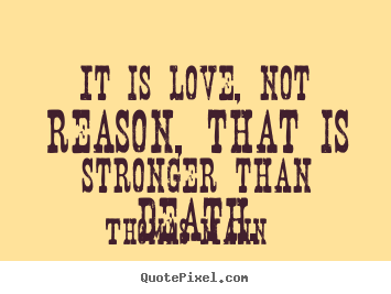 Design custom picture quotes about life - It is love, not reason, that is stronger than..