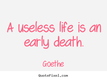 Quotes about life - A useless life is an early death.