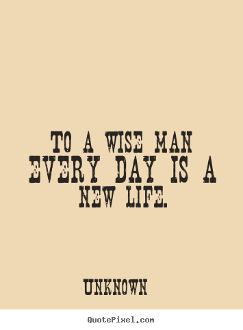 How to design picture quotes about life - To a wise man every day is a new life.