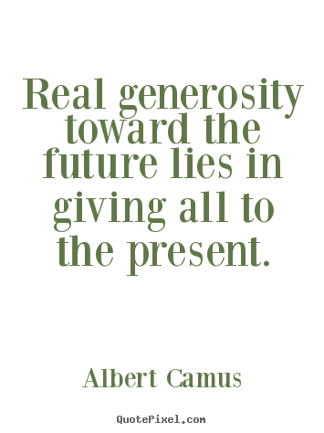Customize picture quotes about life - Real generosity toward the future lies in giving all to the present.