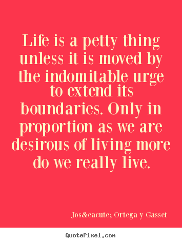 Life quotes - Life is a petty thing unless it is moved by the indomitable..