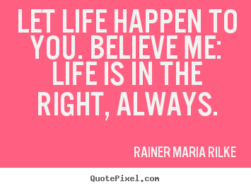 Customize pictures sayings about life - Let life happen to you. believe me: life is in the right,..
