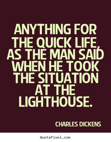 Charles Dickens picture quotes - Anything for the quick life, as the man said when he took the situation.. - Life quote