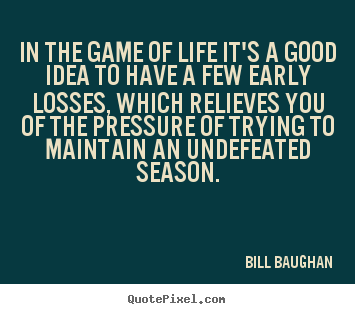 In the game of life it's a good idea to have a few.. Bill Baughan famous life quotes
