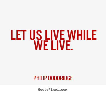 Design your own picture quotes about life - Let us live while we live.