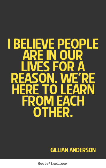 Create picture quotes about life - I believe people are in our lives for a reason. we're here to learn from..