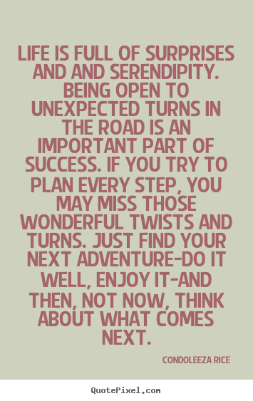 Quotes about life - Life is full of surprises and and serendipity. being..
