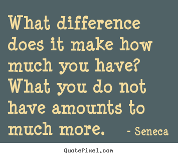 What difference does it make how much you have? what you do not.. Seneca top life quote